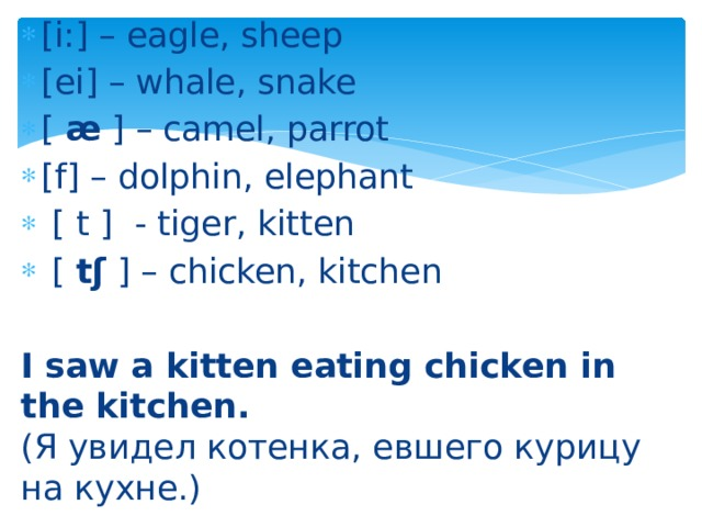 [i:] – eagle, sheep [ei] – whale, snake [ æ ] – camel, parrot [f] – dolphin, elephant  [ t ] - tiger, kitten  [ tʃ ] – chicken, kitchen