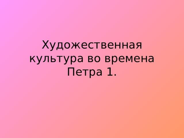 Художественная культура во времена Петра 1.