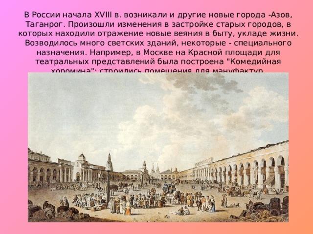 В России начала XVIII в. возникали и другие новые города -Азов, Таганрог. Произошли изменения в застройке старых городов, в которых находили отражение новые веяния в быту, укладе жизни. Возводилось много светских зданий, некоторые - специального назначения. Например, в Москве на Красной площади для театральных представлений была построена
