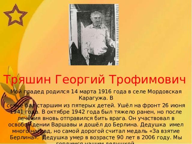 Тряшин Георгий Трофимович Мой прадед родился 14 марта 1916 года в селе Мордовская Карагужа. В семье бал старшим из пятерых детей.  Ушёл на фронт 26 июня 1941 года. В октябре 1942 года был тяжело ранен, но после лечения вновь отправился бить врага. Он участвовал в освобождении Варшавы и дошёл до Берлина. Дедушка имел много наград, но самой дорогой считал медаль «За взятие Берлина». Дедушка умер в возрасте 90 лет в 2006 году. Мы гордимся нашим дедушкой.