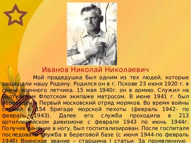 Иванов Николай Николаевич  Мой прадедушка был одним из тех людей, которые защищали нашу Родину. Родился он в г. Пскове 23 июня 1920 г. в семье военного летчика. 15 мая 1940г. он в армию. Служил на Балтийском Флотском экипаже матросом. В июне 1941 г. был переведен в Первый московский отряд моряков. Во время войны служил в 154 бригаде морской пехоты (февраль 1942- по февраль 1943). Далее его служба проходила в 213 артиллерийском дивизионе с февраля 1943 по июнь 1944г. Получив ранение в ногу, был госпитализирован. После госпиталя последовала служба в Береговой базе (с июня 1944-по февраль 1948) Воинское звание – старшина I статьи. За проявленную мужество, отвагу и героизм мой прадедушка был награжден медалями «За отвагу», «За оборону Москвы», «За оборону Крыма», «За оборону Кавказа»,и орденами.