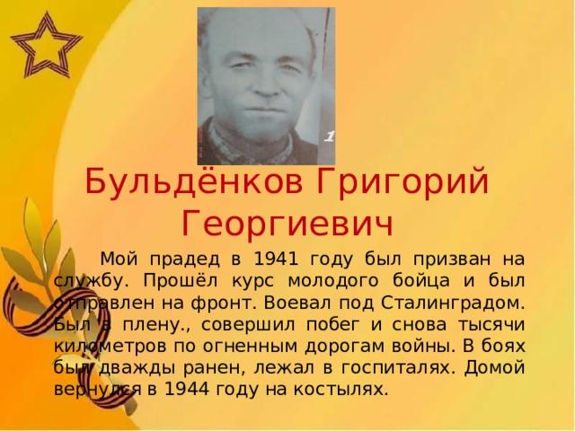 Бульдёнков Григорий Георгиевич  Мой прадед в 1941 году был призван на службу. Прошёл курс молодого бойца и был отправлен на фронт. Воевал под Сталинградом. Был в плену., совершил побег и снова тысячи километров по огненным дорогам войны. В боях был дважды ранен, лежал в госпиталях. Домой вернулся в 1944 году на костылях.
