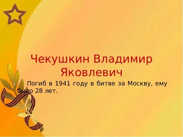 Чекушкин Владимир Яковлевич  Погиб в 1941 году в битве за Москву, ему было 28 лет.