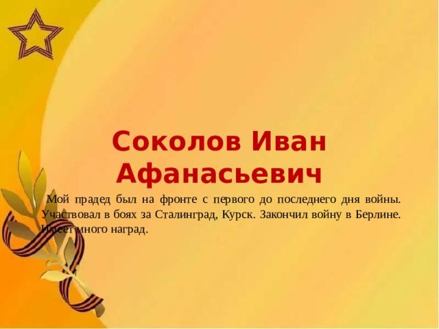 Соколов Иван Афанасьевич  Мой прадед был на фронте с первого до последнего дня войны. Участвовал в боях за Сталинград, Курск. Закончил войну в Берлине. Имеет много наград.