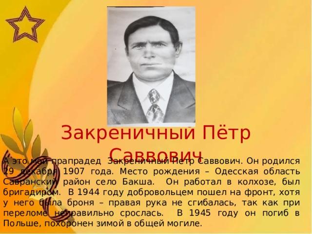 Закреничный Пётр Саввович А это мой прапрадед Закреничный Петр Саввович. Он родился 29 декабря 1907 года. Место рождения – Одесская область Савранский район село Бакша. Он работал в колхозе, был бригадиром. В 1944 году добровольцем пошел на фронт, хотя у него была броня – правая рука не сгибалась, так как при переломе неправильно срослась. В 1945 году он погиб в Польше, похоронен зимой в общей могиле.