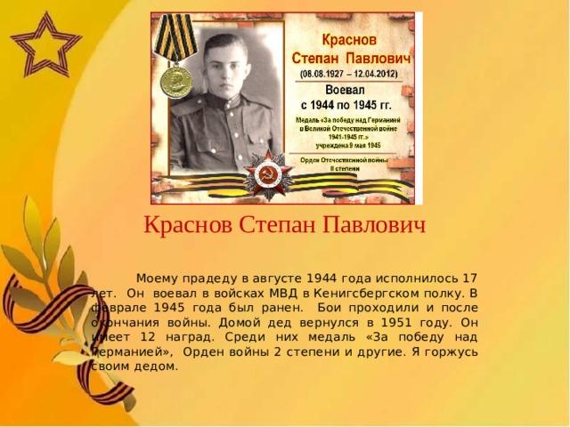 Краснов Степан Павлович  Моему прадеду в августе 1944 года исполнилось 17 лет. Он воевал в войсках МВД в Кенигсбергском полку. В феврале 1945 года был ранен. Бои проходили и после окончания войны. Домой дед вернулся в 1951 году. Он имеет 12 наград. Среди них медаль «За победу над Германией», Орден войны 2 степени  и другие. Я горжусь своим дедом.