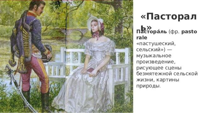 «Пастораль» Пастора́ль (фр. pastorale  «пастушеский, сельский») — музыкальное произведение, рисующее сцены безмятежной сельской жизни, картины природы .