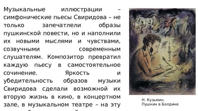 Н. Кузьмин. Пушкин в Болдине Музыкальные иллюстрации – симфонические пьесы Свиридова – не только запечатлели образы пушкинской повести, но и наполнили их новыми мыслями и чувствами, созвучными современным слушателям. Композитор превратил каждую пьесу в самостоятельное сочинение. Яркость и убедительность образов музыки Свиридова сделали возможной их вторую жизнь в кино, в концертном зале, в музыкальном театре – на эту музыку был поставлен балет.