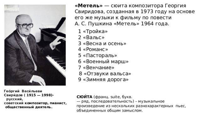 «Метель» — сюита композитораГеоргия Свиридова, созданная в 1973 году на основе его же музыки к фильму по повести А.С.Пушкина «Метель» 1964 года.     1 «Тройка»  2 «Вальс»  3 «Весна и осень»  4 «Романс»  5 «Пастораль»  6 «Военный марш»  7 «Венчание»  8 «Отзвуки вальса»  9 «Зимняя дорога»    СЮИ́ТА (франц.suite,букв. —ряд,последовательность) – музыкальное произведение из нескольких разнохарактерных пьес, объединенных общим замыслом. Гео́ргий Васи́льеви Свири́дов  ( 1915—1998)-  русский, советский композитор,пианист,  общественный деятель.