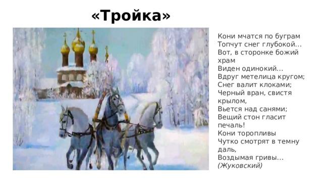 «Тройка» Кони мчатся по буграм  Топчут снег глубокой…  Вот, в сторонке божий храм  Виден одинокий…  Вдруг метелица кругом;  Снег валит клоками;  Черный вран, свистя крылом,  Вьется над санями;  Вещий стон гласит печаль!  Кони торопливы  Чутко смотрят в темну даль,  Воздымая гривы…  (Жуковский)