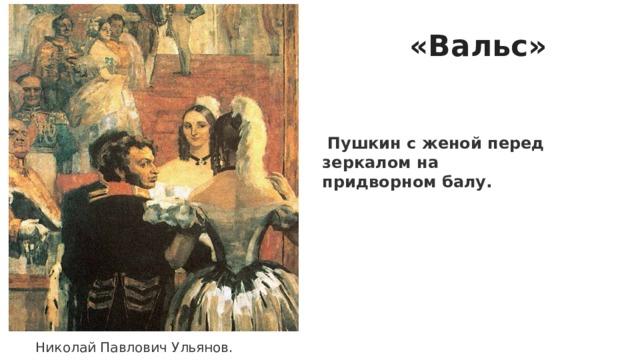 Николай Павлович Ульянов. «Вальс»   Пушкин с женой перед зеркалом на придворном балу.