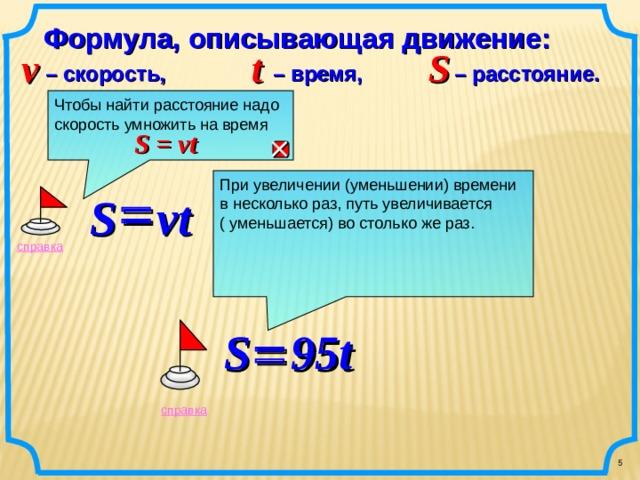 Формула, описывающая движение: v t  S – время, – расстояние. – скорость, Чтобы найти расстояние надо скорость умножить на  время S = vt  При увеличении (уменьшении) времени в несколько раз, путь увеличивается ( уменьшается) во столько же раз.    S vt    справка      S  95t справка 5