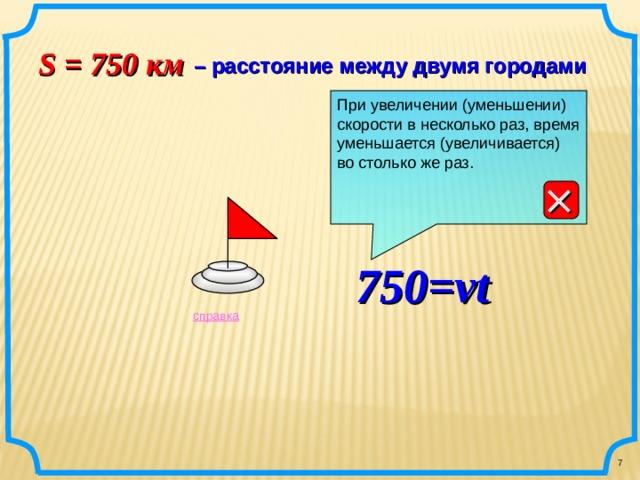 S = 750 км   – расстояние между двумя городами При увеличении (уменьшении) скорости в несколько раз, время уменьшается (увеличивается) во столько же раз.        750=vt справка 7