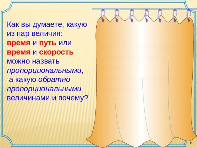 Как вы думаете, какую из пар величин: время  и путь или время и скорость можно назвать пропорциональными ,  а какую обратно пропорциональными величинами и почему? S  и  t – пропорциональные величины,  t и  v – обратно пропорциональные величины . 9 9