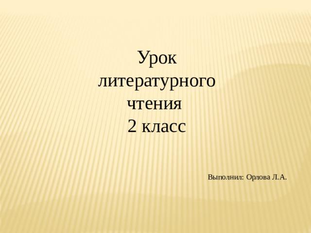 Урок литературного чтения 2 класс Выполнил: Орлова Л.А.