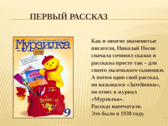 Первый рассказ Как и многие знаменитые писатели, Николай Носов сначала сочинял сказки и рассказы просто так – для своего маленького сынишки. А потом один свой рассказ, он назывался «Затейники», он отнес в журнал «Мурзилка». Рассказ напечатали. Это было в 1938 году. 1938