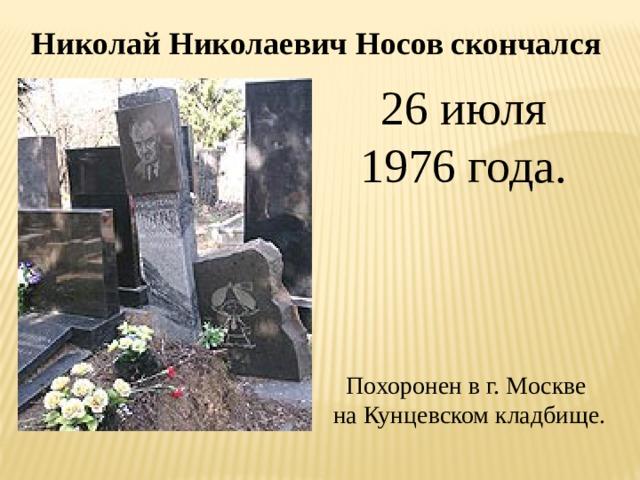 Николай Николаевич Носов скончался 26 июля 1976 года. Похоронен в г. Москве на Кунцевском кладбище.