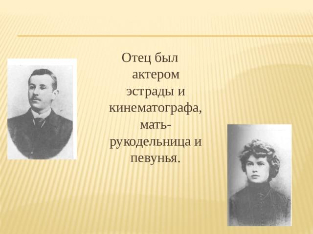 Отец был актером эстрады и кинематографа, мать-рукодельница и певунья.