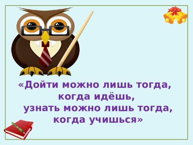 «Дойти можно лишь тогда,  когда идёшь,  узнать можно лишь тогда,  когда учишься»