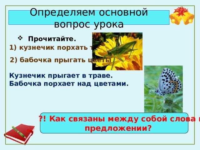 Определяем основной вопрос урока  Прочитайте.  Прочитайте. 1) кузнечик порхать трава      2) бабочка прыгать цветы Кузнечик прыгает в траве. Бабочка порхает над цветами.   ?! Как связаны между собой слова в  предложении? 1