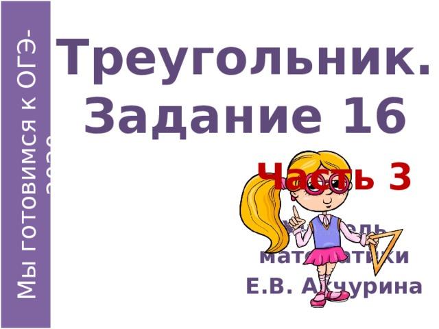 Треугольник. Задание 16 Часть 3 Учитель математики Е.В. Акчурина