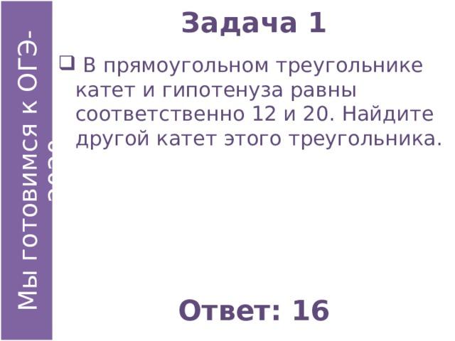 Задача 1  В прямоугольном треугольнике катет и гипотенуза равны соответственно 12 и 20. Найдите другой катет этого треугольника. Ответ: 16