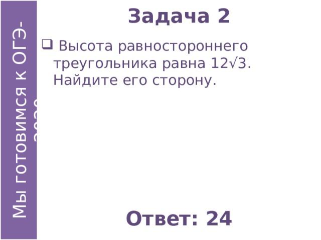 Задача 2  Высота равностороннего треугольника равна 12√3. Найдите его сторону. Ответ: 24