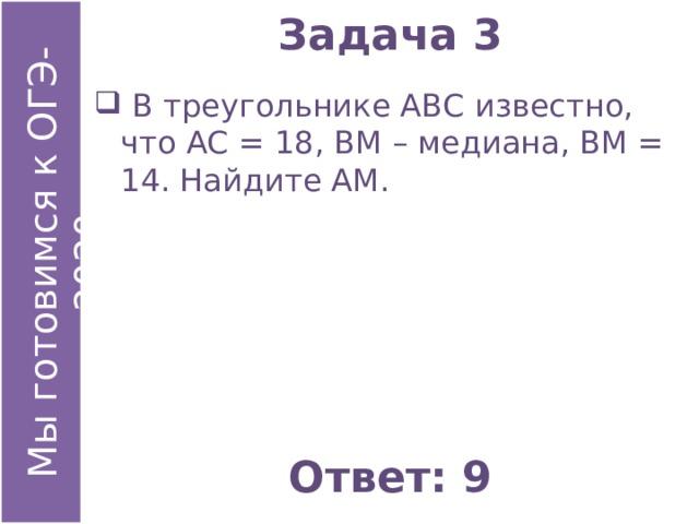 Задача 3  В треугольнике АВС известно, что АС = 18, ВМ – медиана, ВМ = 14. Найдите АМ. Ответ: 9