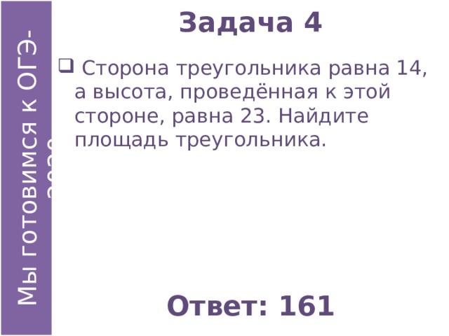 Задача 4  Сторона треугольника равна 14, а высота, проведённая к этой стороне, равна 23. Найдите площадь треугольника. Ответ: 161
