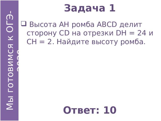 Задача 1  Высота АН ромба АВСD делит сторону СD на отрезки DН = 24 и СН = 2. Найдите высоту ромба. Ответ: 10