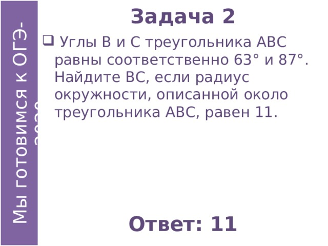 Задача 2  Углы В и С треугольника АВС равны соответственно 63° и 87°. Найдите ВС, если радиус окружности, описанной около треугольника АВС, равен 11. Ответ: 11