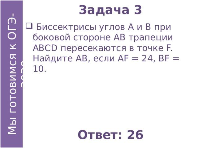 Задача 3  Биссектрисы углов А и В при боковой стороне АВ трапеции АВСD пересекаются в точке F. Найдите АВ, если АF = 24, ВF = 10. Ответ: 26