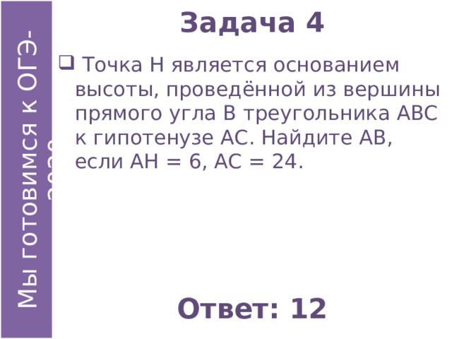 Задача 4  Точка Н является основанием высоты, проведённой из вершины прямого угла В треугольника АВС к гипотенузе АС. Найдите АВ, если АН = 6, АС = 24. Ответ: 12