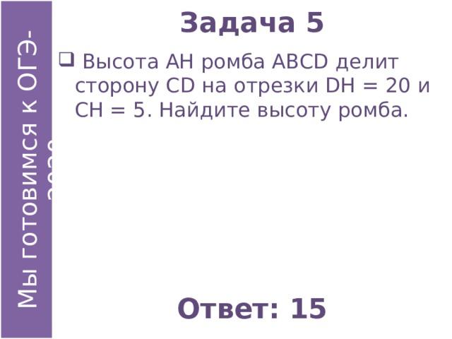 Задача 5  Высота АН ромба АВСD делит сторону СD на отрезки DН = 20 и СН = 5. Найдите высоту ромба. Ответ: 15