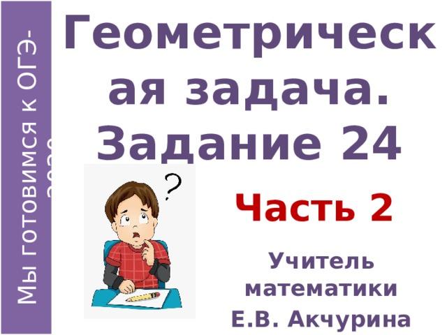 Геометрическая задача.  Задание 24 Часть 2 Учитель математики Е.В. Акчурина