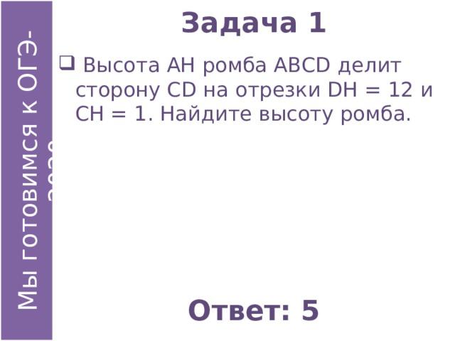 Задача 1  Высота АН ромба АВСD делит сторону СD на отрезки DН = 12 и СН = 1. Найдите высоту ромба. Ответ: 5