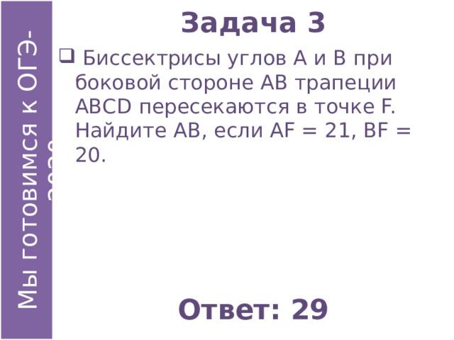Задача 3  Биссектрисы углов А и В при боковой стороне АВ трапеции АВСD пересекаются в точке F. Найдите АВ, если АF = 21, ВF = 20. Ответ: 29