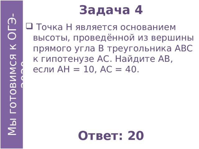 Задача 4  Точка Н является основанием высоты, проведённой из вершины прямого угла В треугольника АВС к гипотенузе АС. Найдите АВ, если АН = 10, АС = 40. Ответ: 20