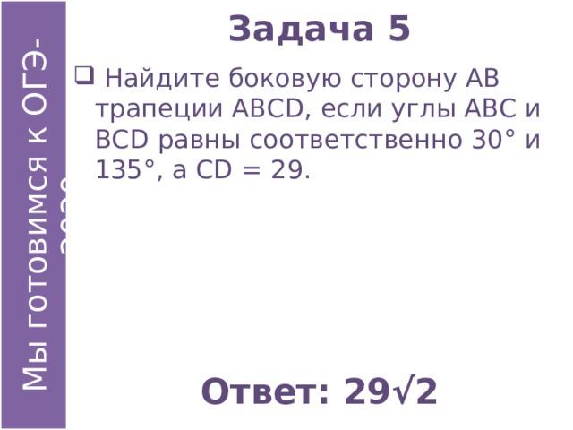 Задача 5  Найдите боковую сторону АВ трапеции АВСD, если углы АВС и ВСD равны соответственно 30° и 135°, а СD = 29. Ответ: 29√2