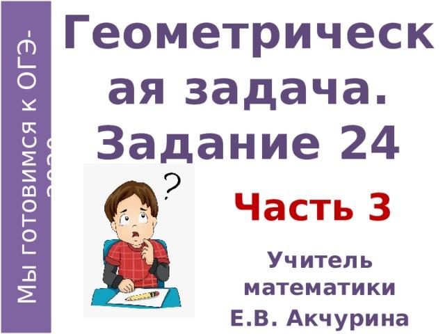 Геометрическая задача.  Задание 24 Часть 3 Учитель математики Е.В. Акчурина