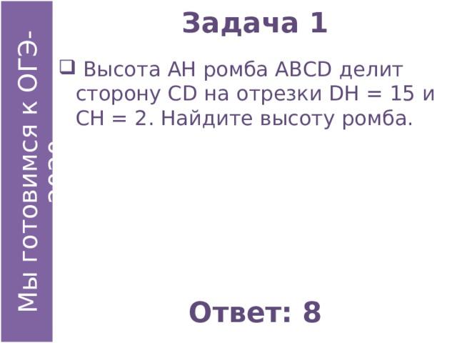 Задача 1  Высота АН ромба АВСD делит сторону СD на отрезки DН = 15 и СН = 2. Найдите высоту ромба. Ответ: 8