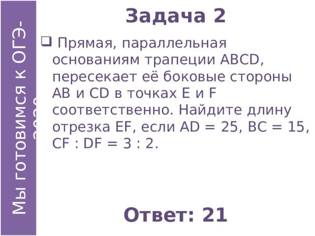 Задача 2  Прямая, параллельная основаниям трапеции АВСD, пересекает её боковые стороны АВ и СD в точках Е и F соответственно. Найдите длину отрезка ЕF, если АD = 25, ВС = 15, СF : DF = 3 : 2. Ответ: 21