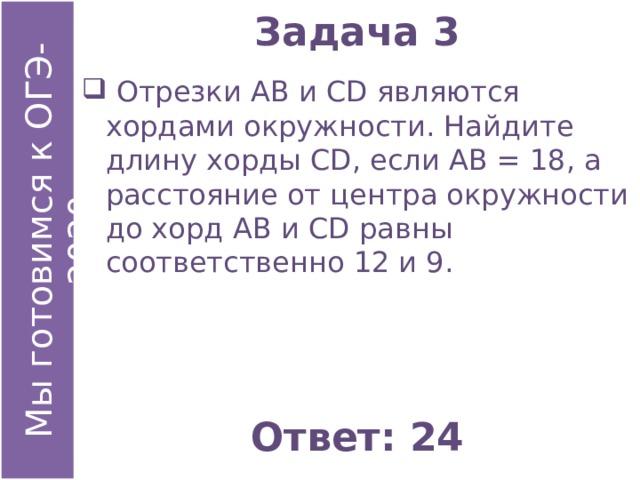 Задача 3  Отрезки АВ и СD являются хордами окружности. Найдите длину хорды СD, если АВ = 18, а расстояние от центра окружности до хорд АВ и СD равны соответственно 12 и 9. Ответ: 24
