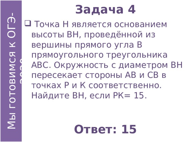 Задача 4  Точка Н является основанием высоты ВН, проведённой из вершины прямого угла В прямоугольного треугольника АВС. Окружность с диаметром ВН пересекает стороны АВ и СВ в точках Р и К соответственно. Найдите ВН, если РК= 15. Ответ: 15