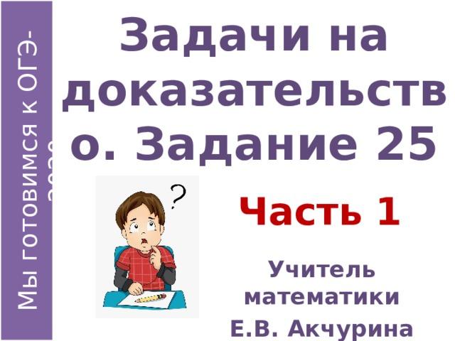 Задачи на доказательство. Задание 25 Часть 1 Учитель математики Е.В. Акчурина