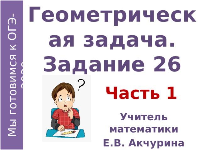 Геометрическая задача.  Задание 26 Часть 1 Учитель математики Е.В. Акчурина