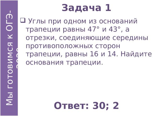 Задача 1  Углы при одном из оснований трапеции равны 47° и 43°, а отрезки, соединяющие середины противоположных сторон трапеции, равны 16 и 14. Найдите основания трапеции. Ответ: 30; 2