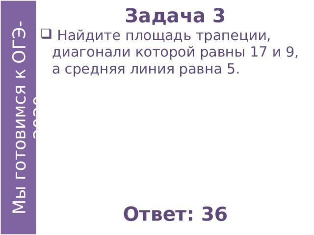 Задача 3  Найдите площадь трапеции, диагонали которой равны 17 и 9, а средняя линия равна 5. Ответ: 36