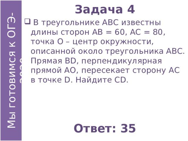 Задача 4  В треугольнике АВС известны длины сторон АВ = 60, АС = 80, точка О – центр окружности, описанной около треугольника АВС. Прямая ВD, перпендикулярная прямой АО, пересекает сторону АС в точке D. Найдите СD. Ответ: 35