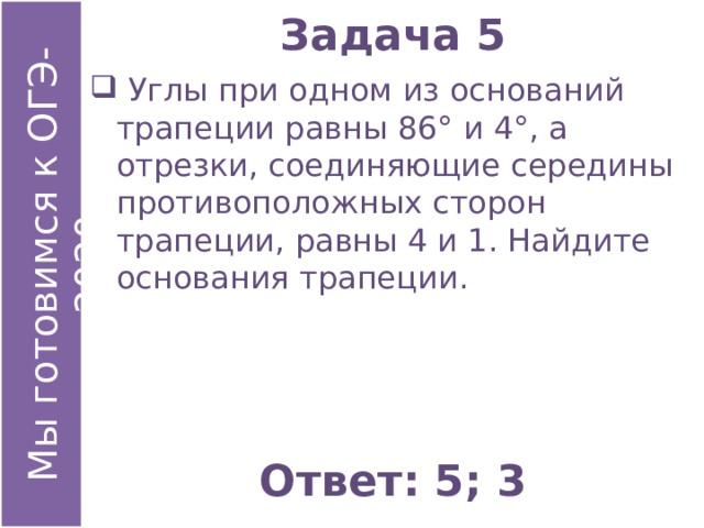 Задача 5  Углы при одном из оснований трапеции равны 86° и 4°, а отрезки, соединяющие середины противоположных сторон трапеции, равны 4 и 1. Найдите основания трапеции. Ответ: 5; 3